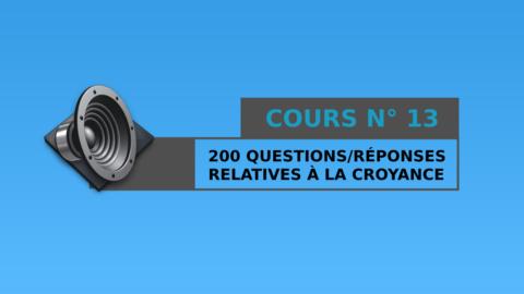 Cours n° 13 : 200 Questions / Réponses relatives à la croyance
