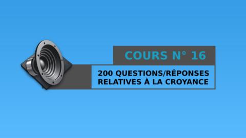 Cours n° 16 : 200 Questions / Réponses relatives à la croyance