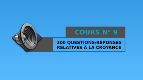 Cours n° 9 : 200 Questions / Réponses relatives à la croyance