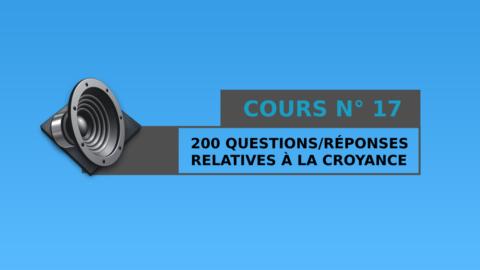 Cours n° 17 : 200 Questions / Réponses relatives à la croyance