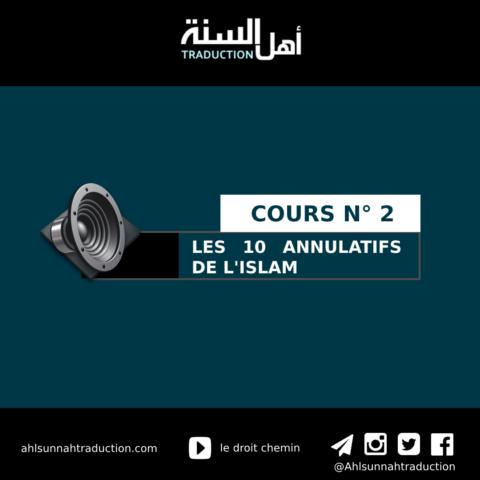 Cours n°2 : Les 10 annulatifs de l'islam avec l'explication de cheikh Salih Al Fawzan.