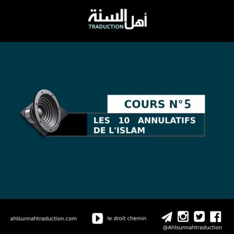 Cours n°5: Les 10 annulatifs de l'islam avec l'explication de cheikh Salih Al Fawzan.